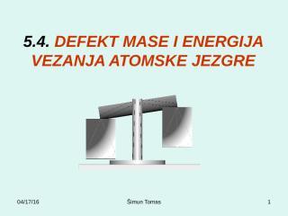 5.4 DEFEKT MASE I ENERGIJA VEZANJA ATOMSKE JEZGRE.pps